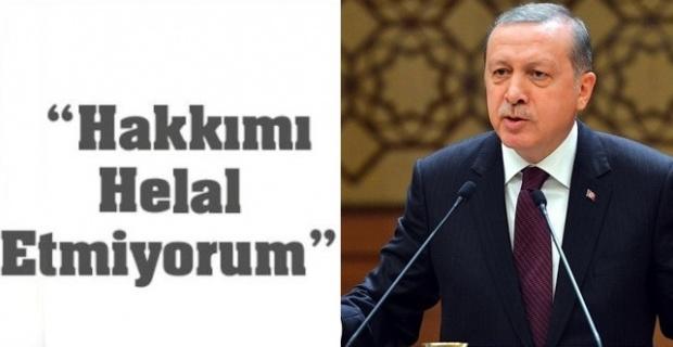 """Erdoğan,""""Yapmıyorsanız hakkımı helal etmem"""""""